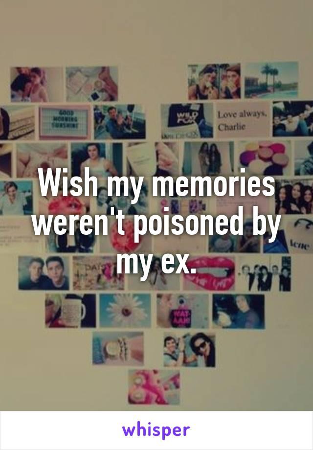 Wish my memories weren't poisoned by my ex.