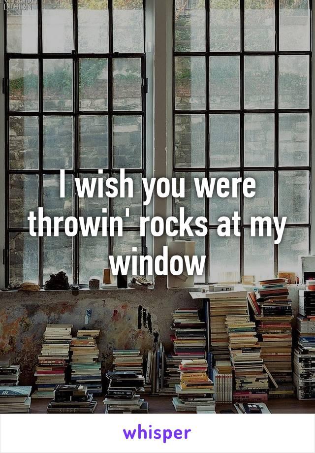 I wish you were throwin' rocks at my window