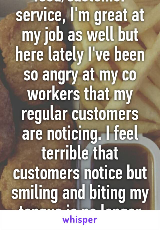 I work in food/customer service, I'm great at my job as well but here lately I've been so angry at my co workers that my regular customers are noticing. I feel terrible that customers notice but smiling and biting my tongue is no longer helping.