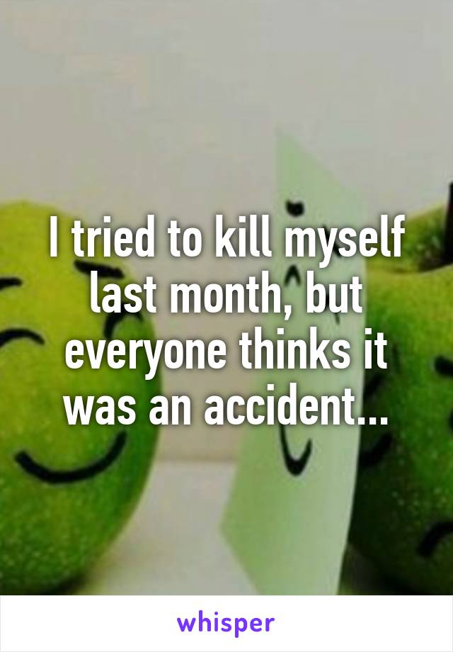 I tried to kill myself last month, but everyone thinks it was an accident...