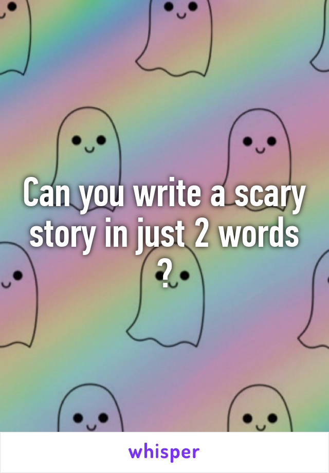 Can you write a scary story in just 2 words ?