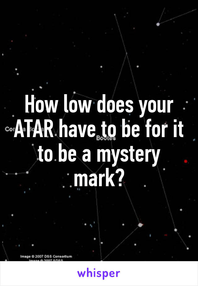 How low does your ATAR have to be for it to be a mystery mark?