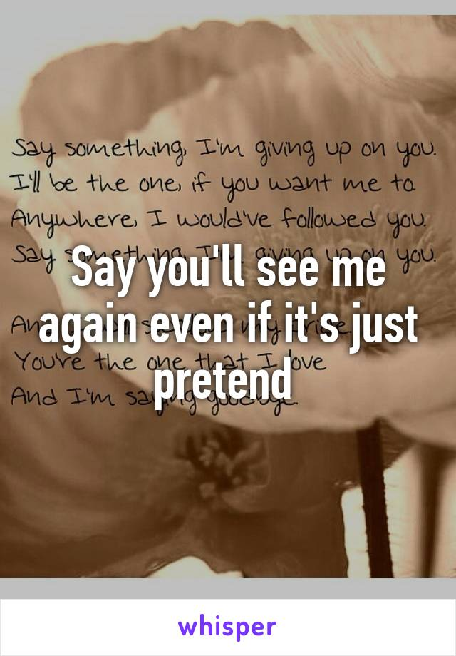 Say you'll see me again even if it's just pretend