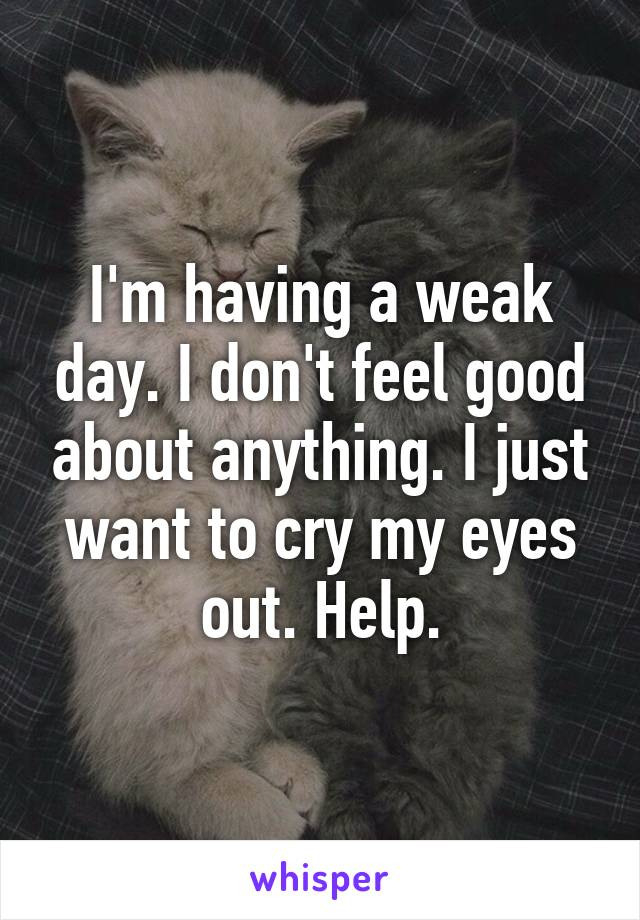 I'm having a weak day. I don't feel good about anything. I just want to cry my eyes out. Help.