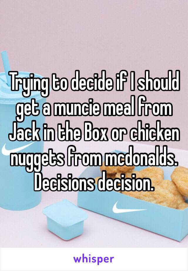 Trying to decide if I should get a muncie meal from Jack in the Box or chicken nuggets from mcdonalds. Decisions decision.