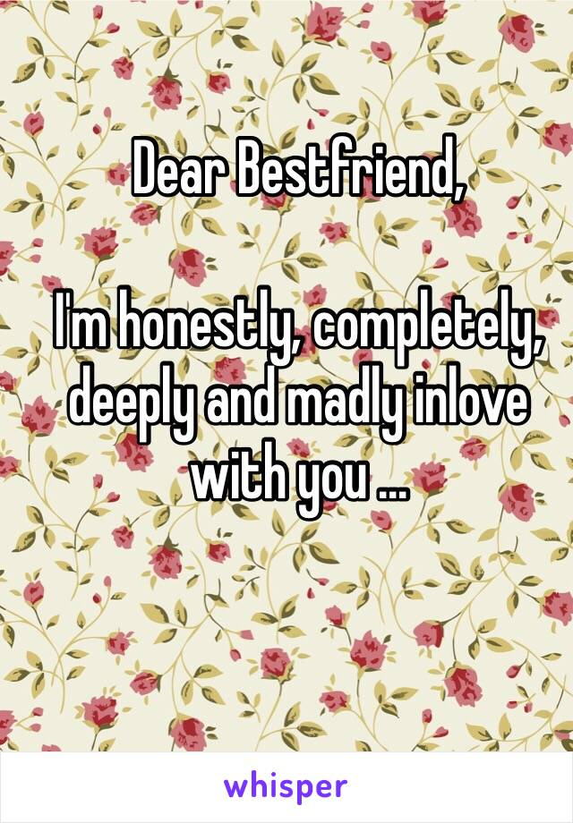 Dear Bestfriend,  I'm honestly, completely, deeply and madly inlove with you ...