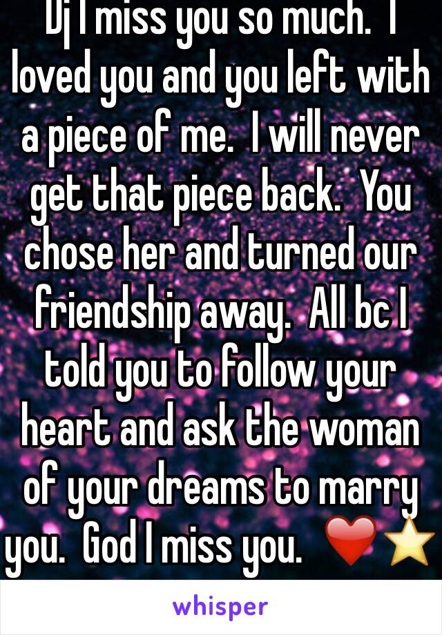 Dj I miss you so much.  I loved you and you left with a piece of me.  I will never get that piece back.  You chose her and turned our friendship away.  All bc I told you to follow your heart and ask the woman of your dreams to marry you.  God I miss you.  ❤️⭐️