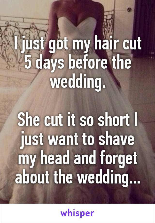 I just got my hair cut 5 days before the wedding.  She cut it so short I just want to shave my head and forget about the wedding...