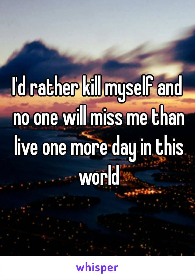 I'd rather kill myself and no one will miss me than live one more day in this world