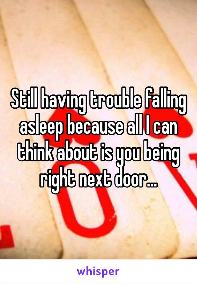 Still having trouble falling asleep because all I can think about is you being right next door...