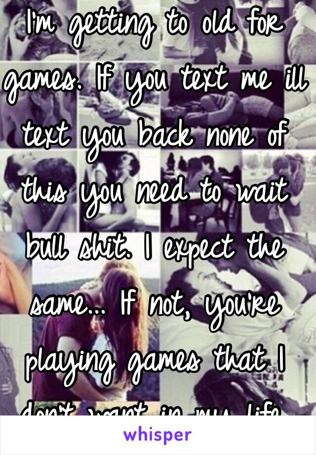 I'm getting to old for games. If you text me ill text you back none of this you need to wait bull shit. I expect the same... If not, you're playing games that I don't want in my life.