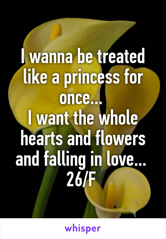 I wanna be treated like a princess for once...  I want the whole hearts and flowers and falling in love...  26/F