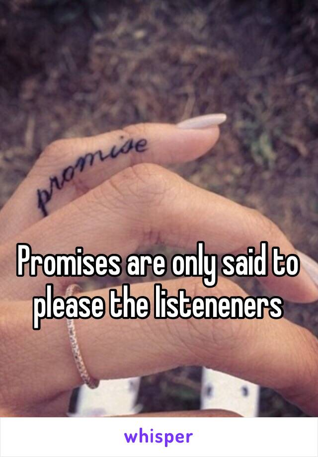 Promises are only said to please the listeneners
