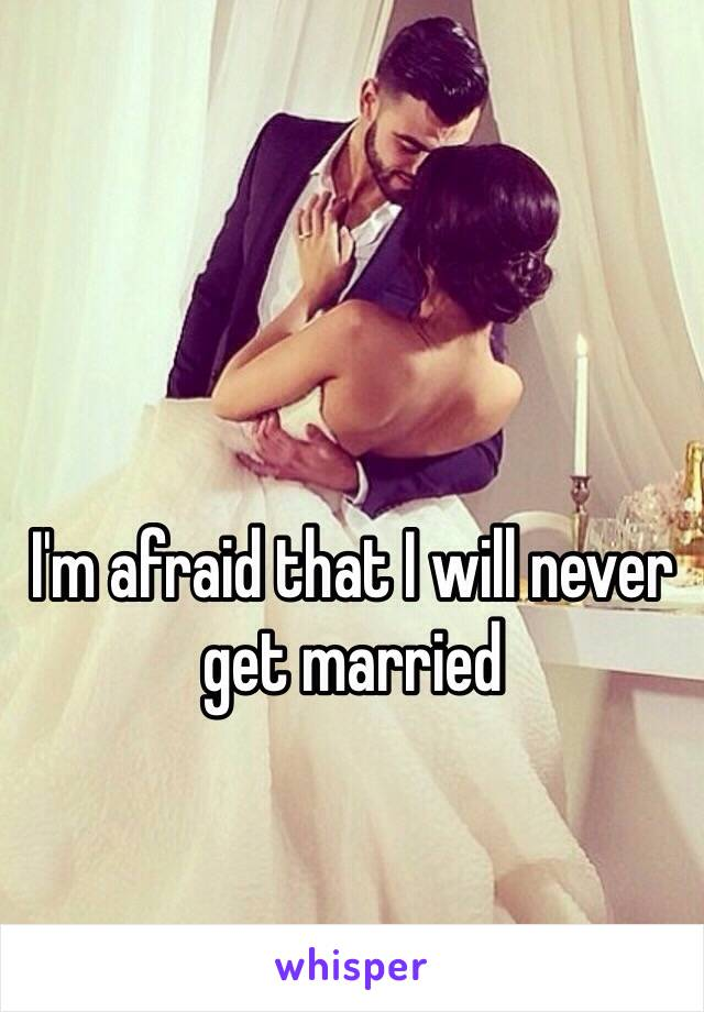 I'm afraid that I will never get married