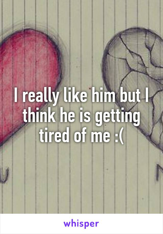 I really like him but I think he is getting tired of me :(