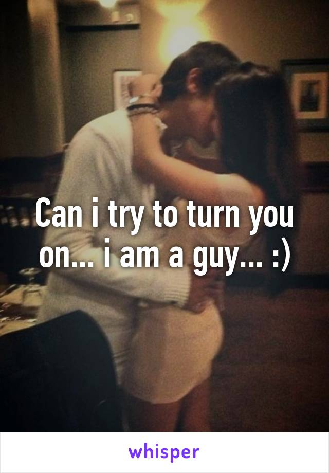 Can i try to turn you on... i am a guy... :)
