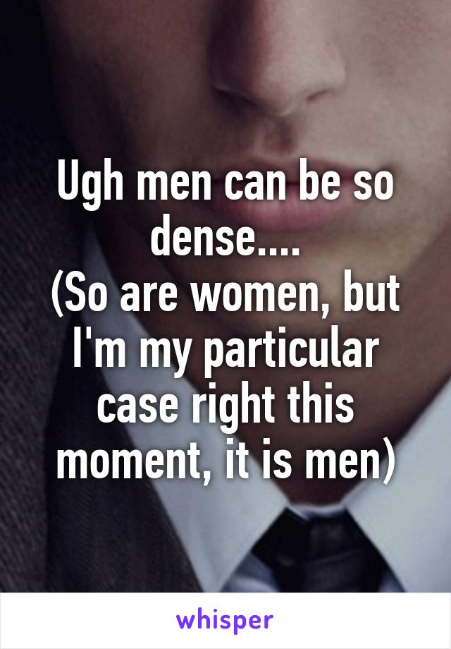 Ugh men can be so dense.... (So are women, but I'm my particular case right this moment, it is men)
