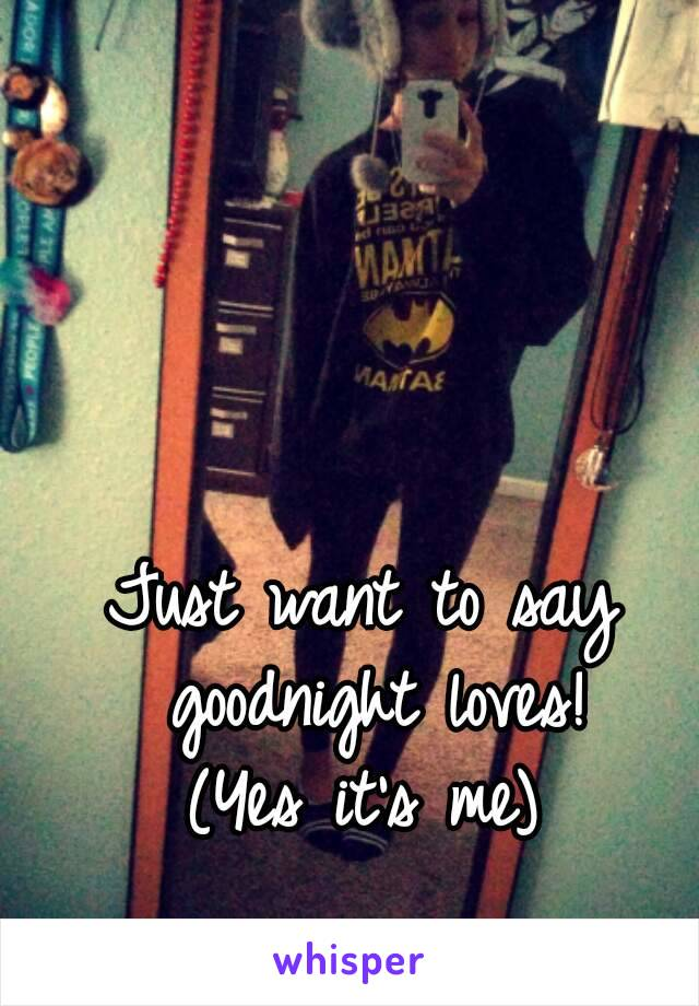 Just want to say goodnight loves! (Yes it's me)