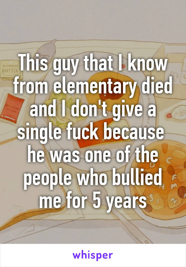This guy that I know from elementary died and I don't give a single fuck because  he was one of the people who bullied me for 5 years