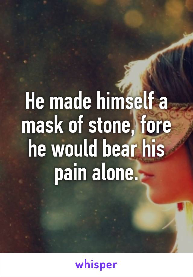 He made himself a mask of stone, fore he would bear his pain alone.