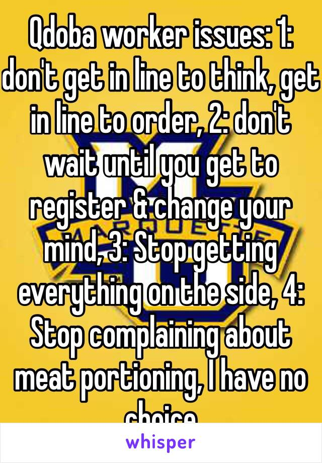 Qdoba worker issues: 1: don't get in line to think, get in line to order, 2: don't wait until you get to register & change your mind, 3: Stop getting everything on the side, 4: Stop complaining about meat portioning, I have no choice