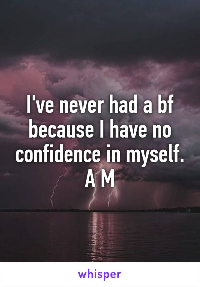 I've never had a bf because I have no confidence in myself. A M