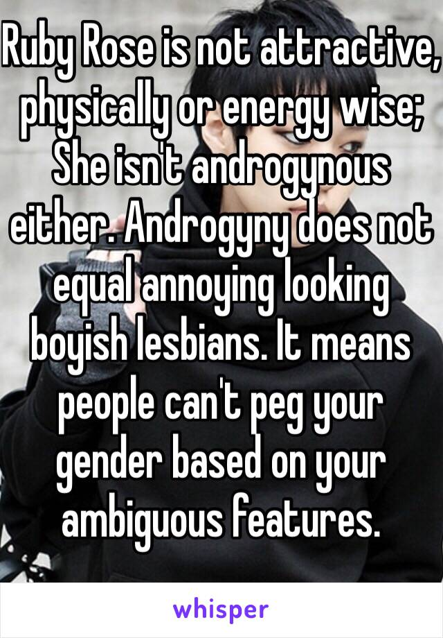 Ruby Rose is not attractive, physically or energy wise; She isn't androgynous either. Androgyny does not equal annoying looking boyish lesbians. It means people can't peg your gender based on your ambiguous features.