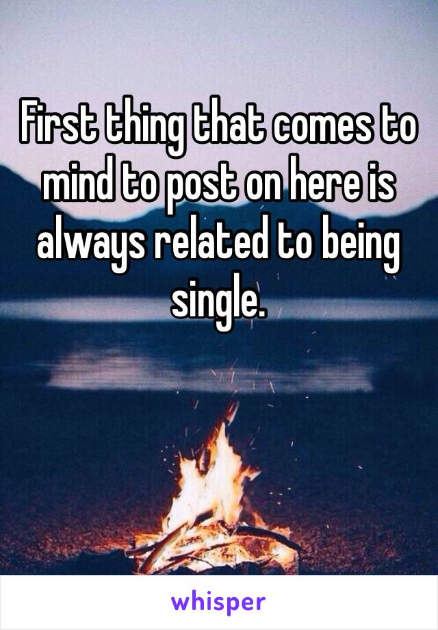 First thing that comes to mind to post on here is always related to being single.