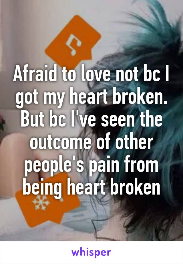 Afraid to love not bc I got my heart broken. But bc I've seen the outcome of other people's pain from being heart broken