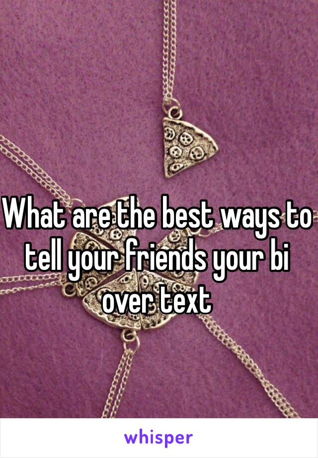 What are the best ways to tell your friends your bi over text