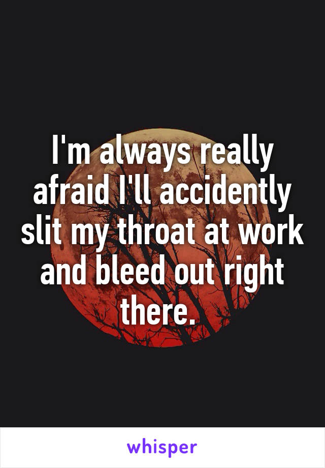 I'm always really afraid I'll accidently slit my throat at work and bleed out right there.