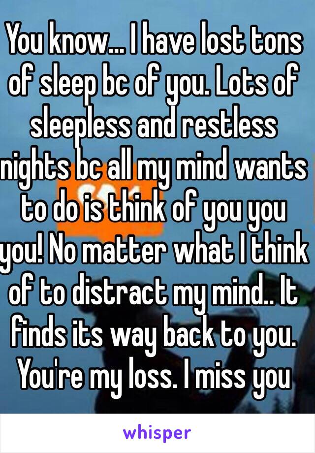 You know... I have lost tons of sleep bc of you. Lots of sleepless and restless nights bc all my mind wants to do is think of you you you! No matter what I think of to distract my mind.. It finds its way back to you. You're my loss. I miss you