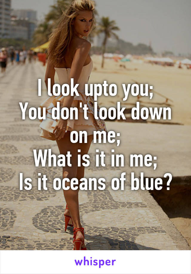 I look upto you; You don't look down on me; What is it in me; Is it oceans of blue?