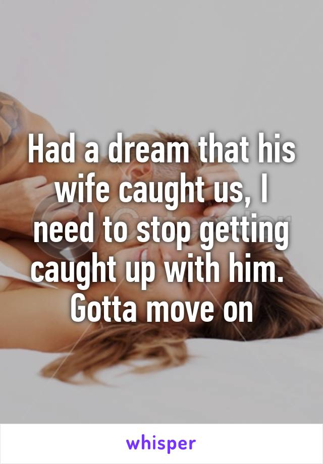 Had a dream that his wife caught us, I need to stop getting caught up with him.  Gotta move on