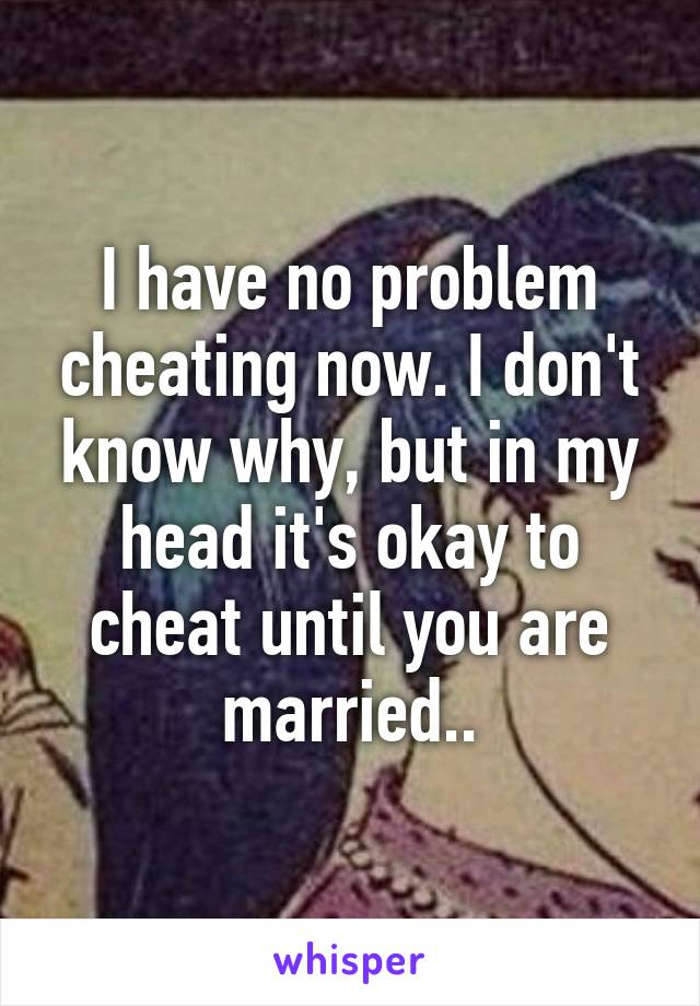 I have no problem cheating now. I don't know why, but in my head it's okay to cheat until you are married..