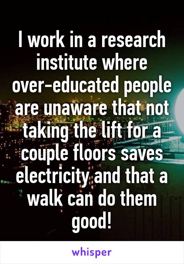 I work in a research institute where over-educated people are unaware that not taking the lift for a couple floors saves electricity and that a walk can do them good!