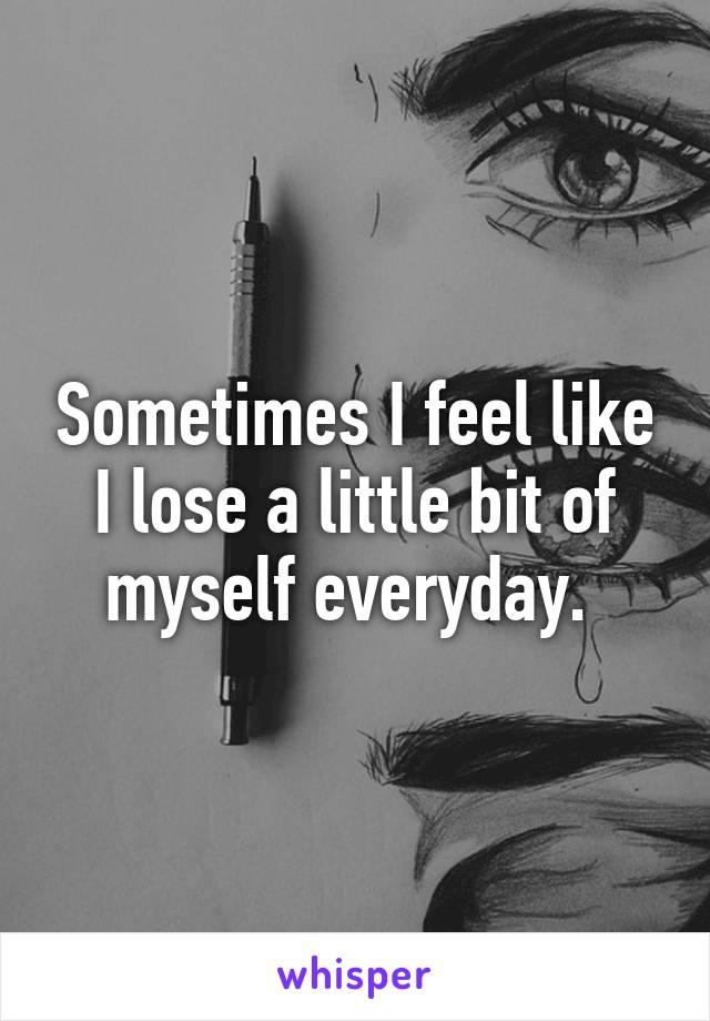 Sometimes I feel like I lose a little bit of myself everyday.