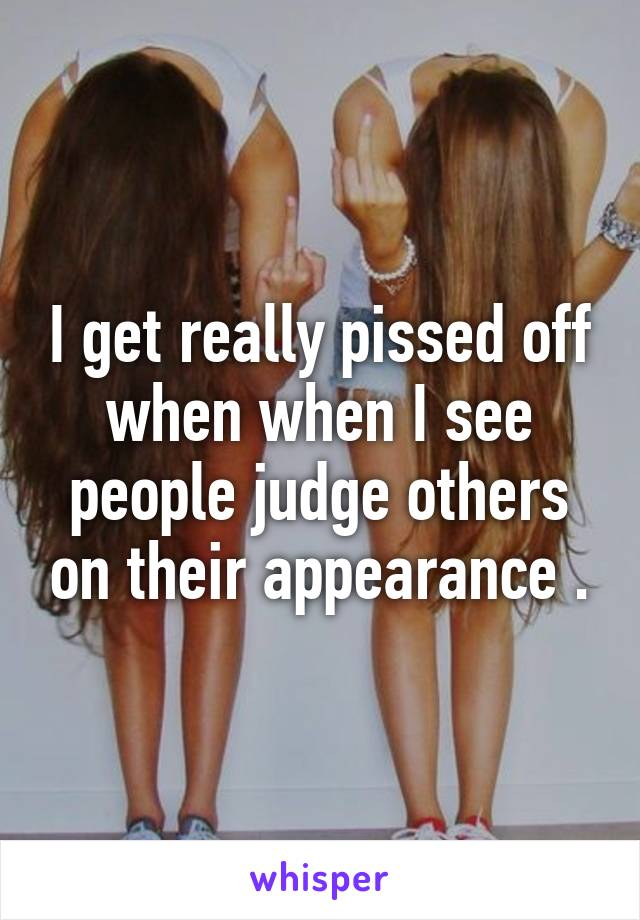 I get really pissed off when when I see people judge others on their appearance .