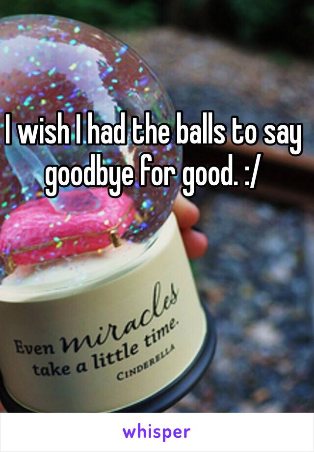 I wish I had the balls to say goodbye for good. :/