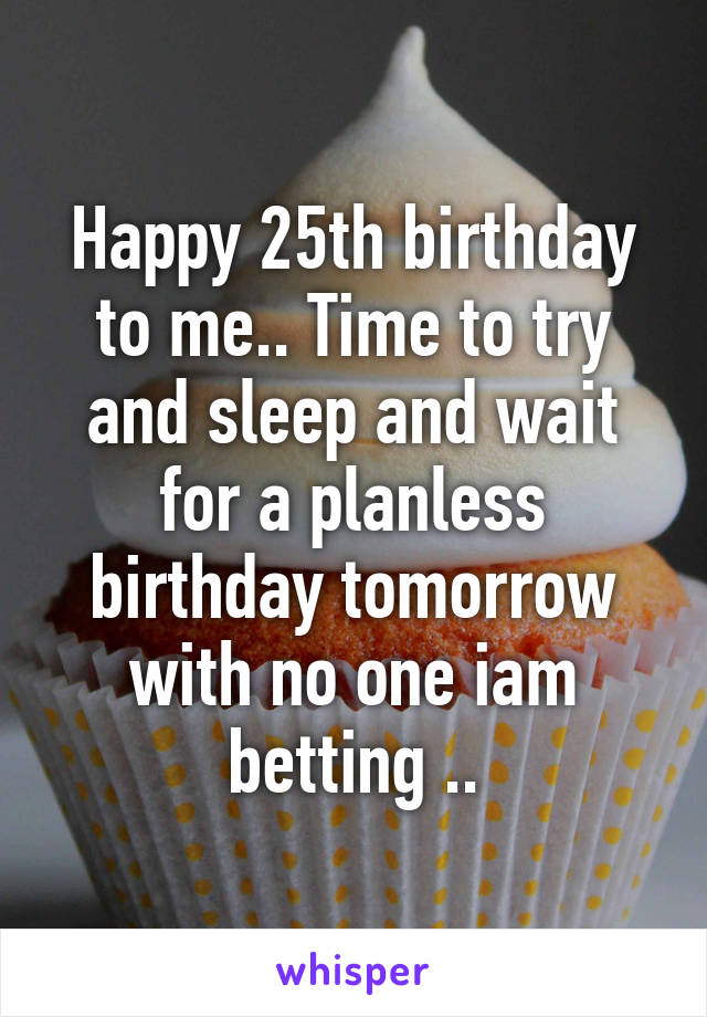 Happy 25th birthday to me.. Time to try and sleep and wait for a planless birthday tomorrow with no one iam betting ..