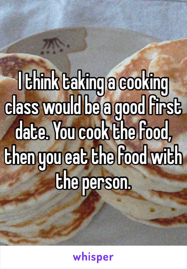 I think taking a cooking class would be a good first date. You cook the food, then you eat the food with the person.