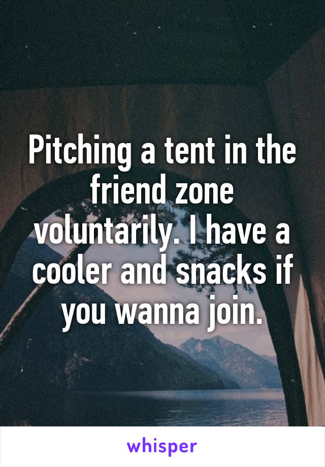 Pitching a tent in the friend zone voluntarily. I have a cooler and snacks if you wanna join.