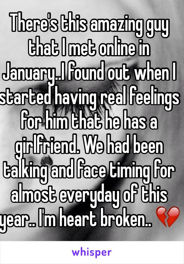 There's this amazing guy that I met online in January..I found out when I started having real feelings for him that he has a girlfriend. We had been talking and face timing for almost everyday of this year.. I'm heart broken.. 💔