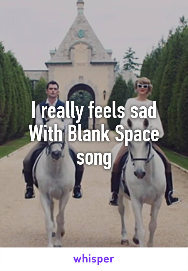 I really feels sad With Blank Space song