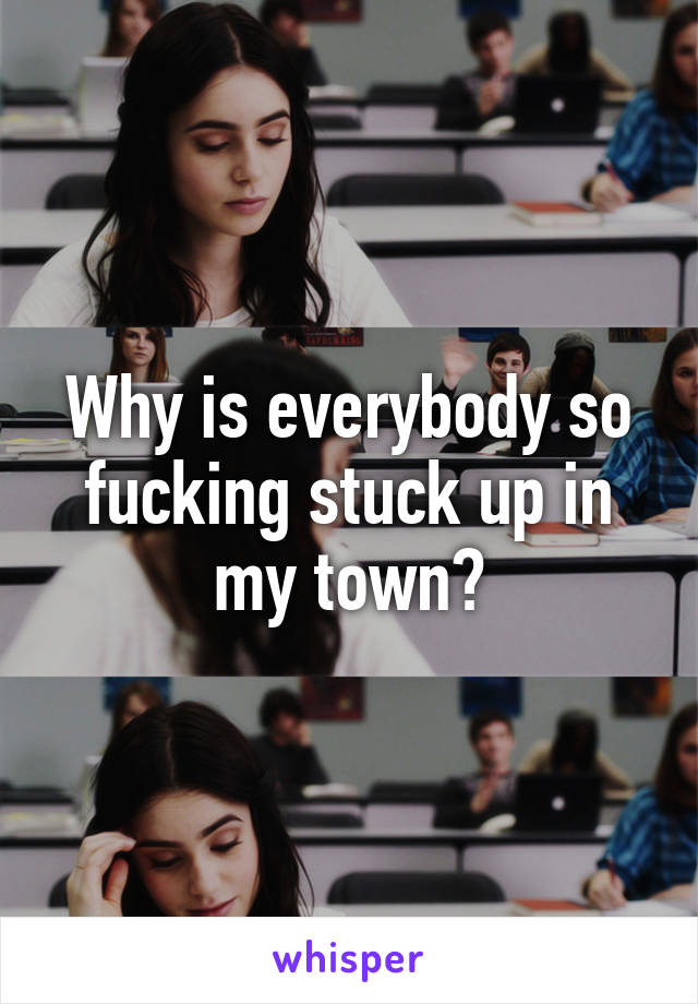 Why is everybody so fucking stuck up in my town?