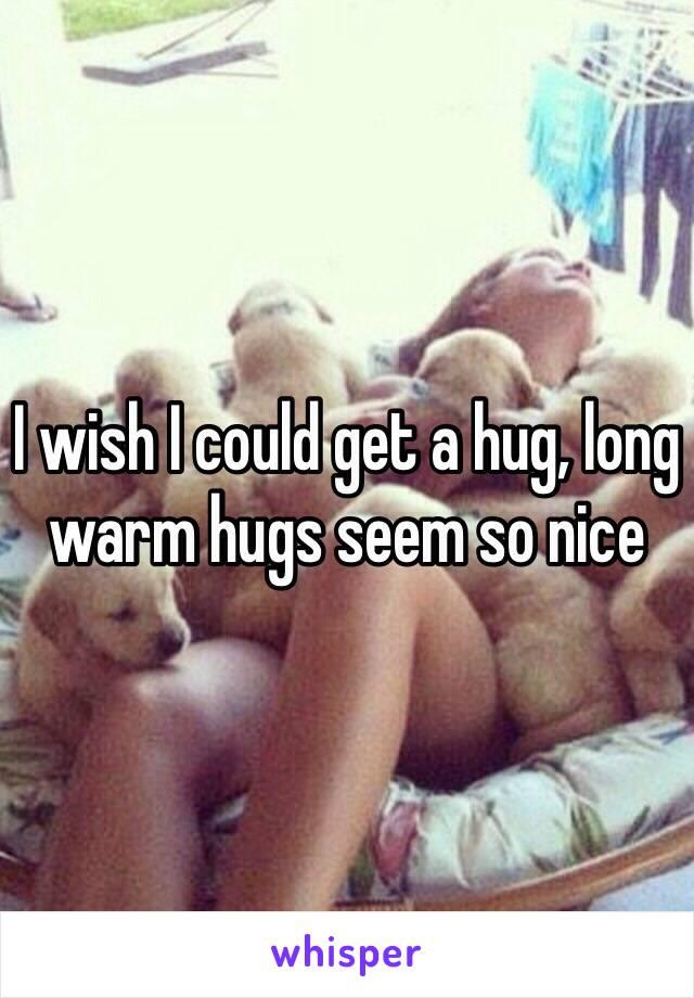 I wish I could get a hug, long warm hugs seem so nice