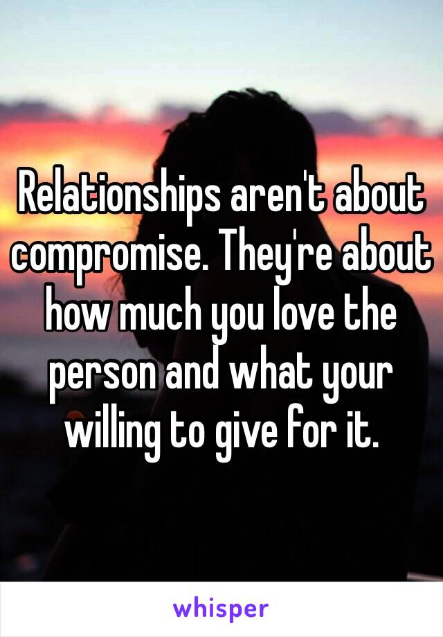 Relationships aren't about compromise. They're about how much you love the person and what your willing to give for it.