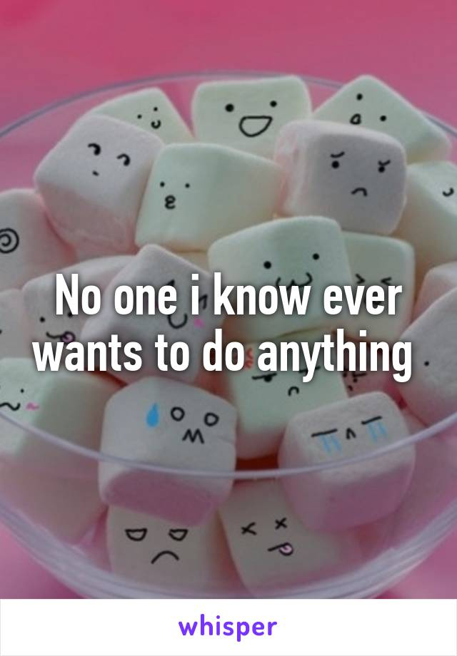 No one i know ever wants to do anything