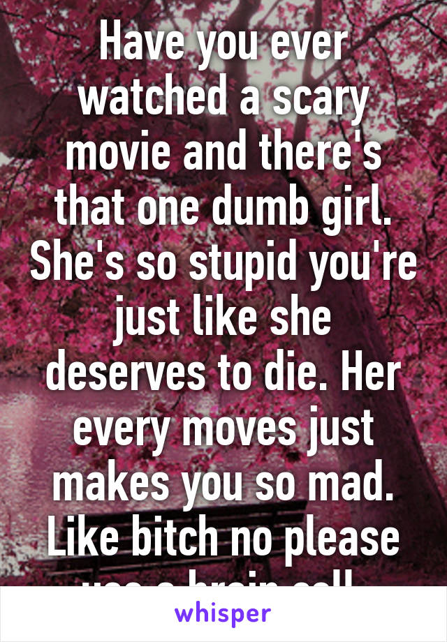 Have you ever watched a scary movie and there's that one dumb girl. She's so stupid you're just like she deserves to die. Her every moves just makes you so mad. Like bitch no please use a brain cell.