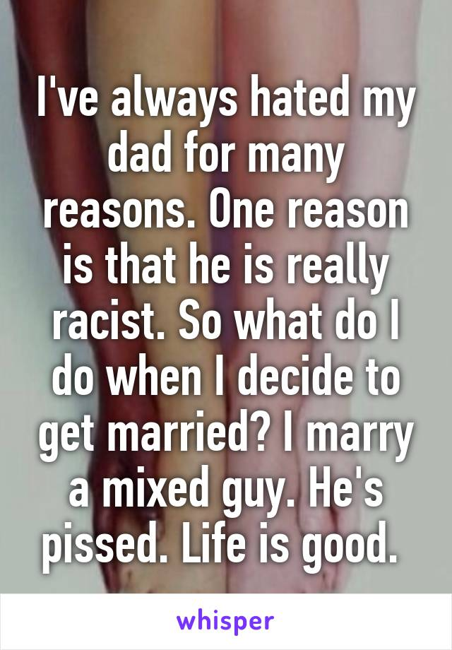 I've always hated my dad for many reasons. One reason is that he is really racist. So what do I do when I decide to get married? I marry a mixed guy. He's pissed. Life is good.